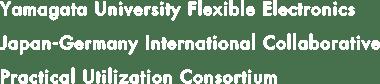 Yamagata University Flexible Electronics Japan-Germany International Collaborative Practical Utilization Consortium